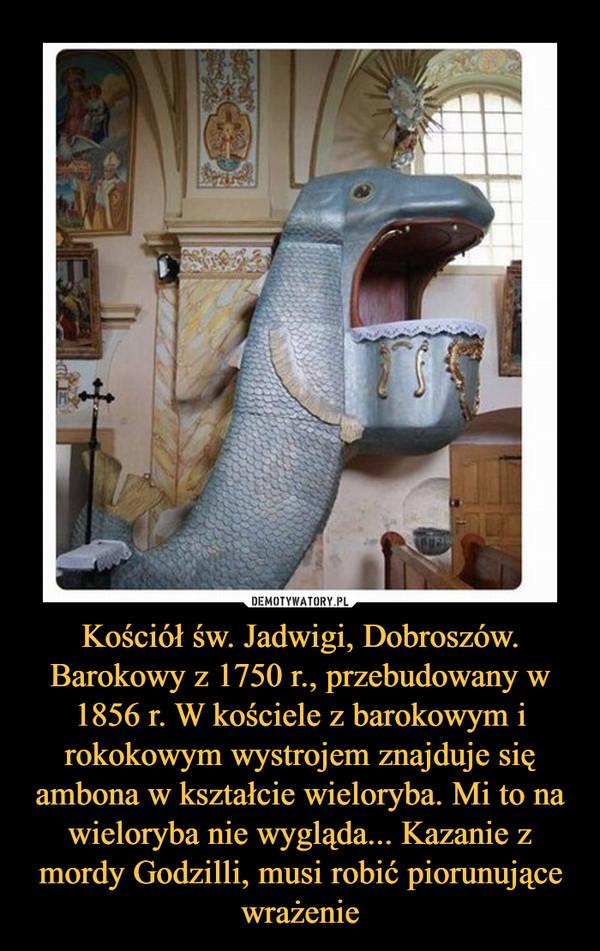 Kościół św. Jadwigi, Dobroszów. Barokowy z 1750 r., przebudowany w 1856 r. W kościele z barokowym i rokokowym wystrojem znajduje się ambona w kształcie wieloryba. Mi to na wieloryba nie wygląda... Kazanie z mordy Godzilli, musi robić piorunujące wrażenie –