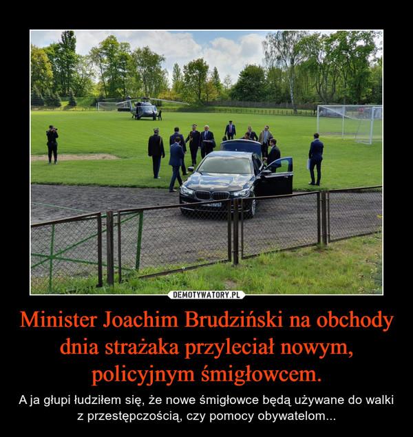 Minister Joachim Brudziński na obchody dnia strażaka przyleciał nowym, policyjnym śmigłowcem. – A ja głupi łudziłem się, że nowe śmigłowce będą używane do walki z przestępczością, czy pomocy obywatelom...