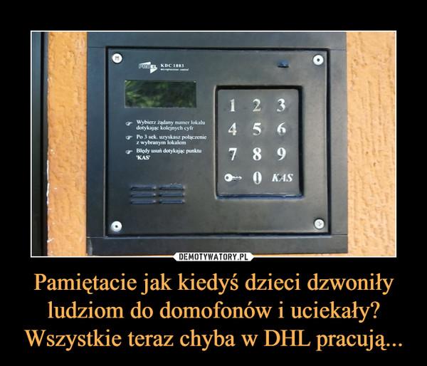 Pamiętacie jak kiedyś dzieci dzwoniły ludziom do domofonów i uciekały? Wszystkie teraz chyba w DHL pracują... –