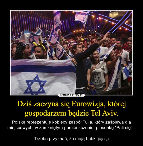 """Dziś zaczyna się Eurowizja, której gospodarzem będzie Tel Aviv. – Polskę reprezentuje kobiecy zespół Tulia, który zaśpiewa dla miejscowych, w zamkniętym pomieszczeniu, piosenkę """"Pali się""""...Trzeba przyznać, że mają babki jaja ;)"""