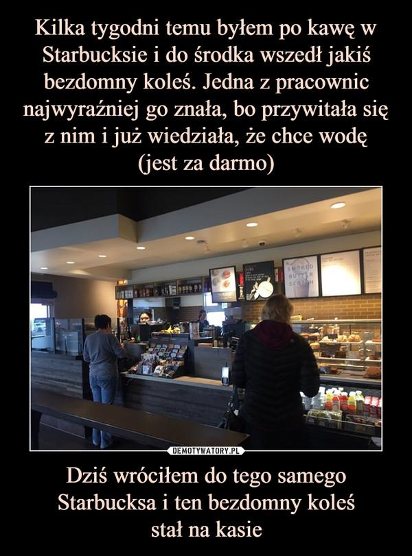 Dziś wróciłem do tego samego Starbucksa i ten bezdomny koleśstał na kasie –