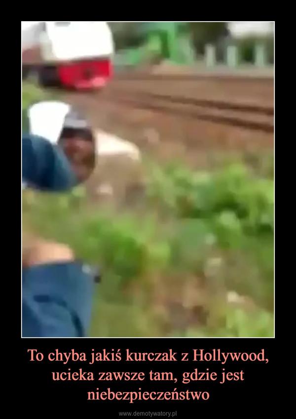 To chyba jakiś kurczak z Hollywood, ucieka zawsze tam, gdzie jest niebezpieczeństwo –