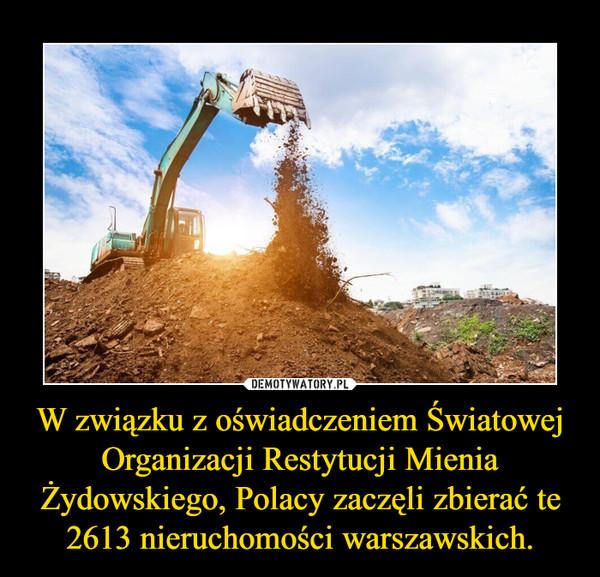 W związku z oświadczeniem Światowej Organizacji Restytucji Mienia Żydowskiego, Polacy zaczęli zbierać te 2613 nieruchomości warszawskich. –