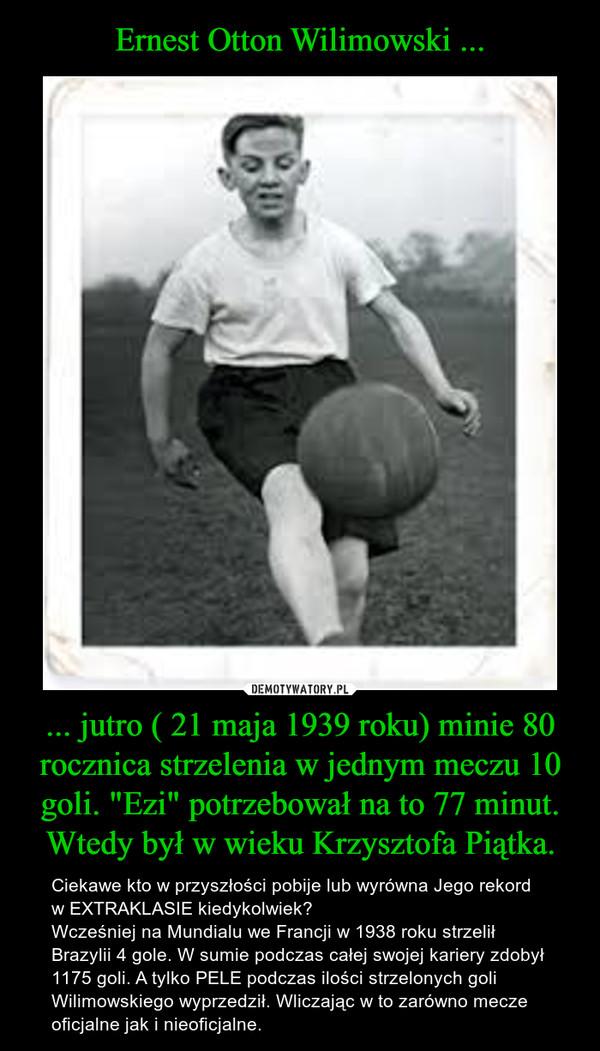 """... jutro ( 21 maja 1939 roku) minie 80 rocznica strzelenia w jednym meczu 10 goli. """"Ezi"""" potrzebował na to 77 minut. Wtedy był w wieku Krzysztofa Piątka. – Ciekawe kto w przyszłości pobije lub wyrówna Jego rekord w EXTRAKLASIE kiedykolwiek? Wcześniej na Mundialu we Francji w 1938 roku strzelił Brazylii 4 gole. W sumie podczas całej swojej kariery zdobył 1175 goli. A tylko PELE podczas ilości strzelonych goli Wilimowskiego wyprzedził. Wliczając w to zarówno mecze oficjalne jak i nieoficjalne."""