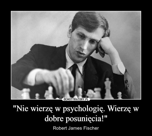 """""""Nie wierzę w psychologię. Wierzę w dobre posunięcia!"""" – Robert James Fischer"""