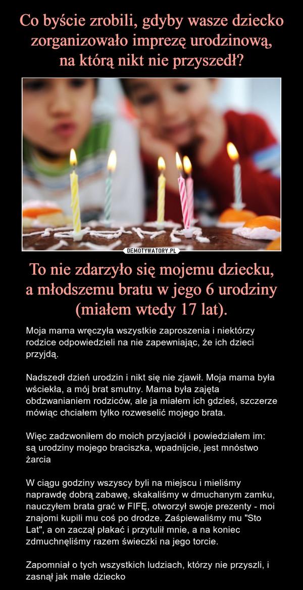 """To nie zdarzyło się mojemu dziecku,a młodszemu bratu w jego 6 urodziny (miałem wtedy 17 lat). – Moja mama wręczyła wszystkie zaproszenia i niektórzy rodzice odpowiedzieli na nie zapewniając, że ich dzieci przyjdą.Nadszedł dzień urodzin i nikt się nie zjawił. Moja mama była wściekła, a mój brat smutny. Mama była zajęta obdzwanianiem rodziców, ale ja miałem ich gdzieś, szczerze mówiąc chciałem tylko rozweselić mojego brata.Więc zadzwoniłem do moich przyjaciół i powiedziałem im: są urodziny mojego braciszka, wpadnijcie, jest mnóstwo żarciaW ciągu godziny wszyscy byli na miejscu i mieliśmy naprawdę dobrą zabawę, skakaliśmy w dmuchanym zamku, nauczyłem brata grać w FIFĘ, otworzył swoje prezenty - moi znajomi kupili mu coś po drodze. Zaśpiewaliśmy mu """"Sto Lat"""", a on zaczął płakać i przytulił mnie, a na koniec zdmuchnęliśmy razem świeczki na jego torcie.Zapomniał o tych wszystkich ludziach, którzy nie przyszli, i zasnął jak małe dziecko"""