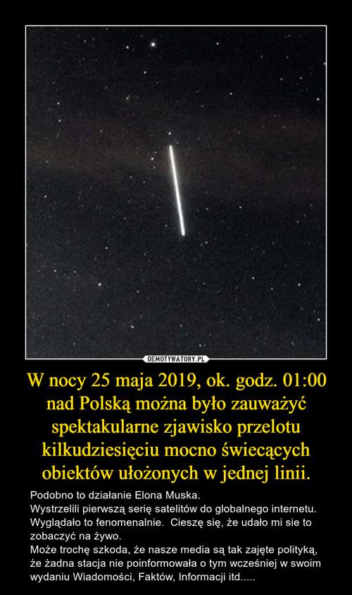W nocy 25 maja 2019, ok. godz. 01:00 nad Polską można było zauważyć spektakularne zjawisko przelotu kilkudziesięciu mocno świecących obiektów ułożonych w jednej linii.
