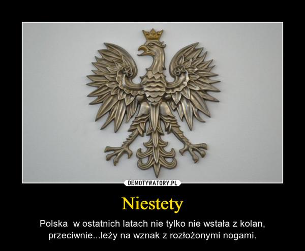 Niestety – Polska  w ostatnich latach nie tylko nie wstała z kolan, przeciwnie...leży na wznak z rozłożonymi nogami.