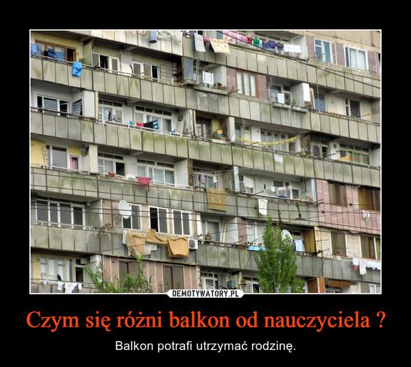 Czym się różni balkon od nauczyciela ? – Balkon potrafi utrzymać rodzinę.