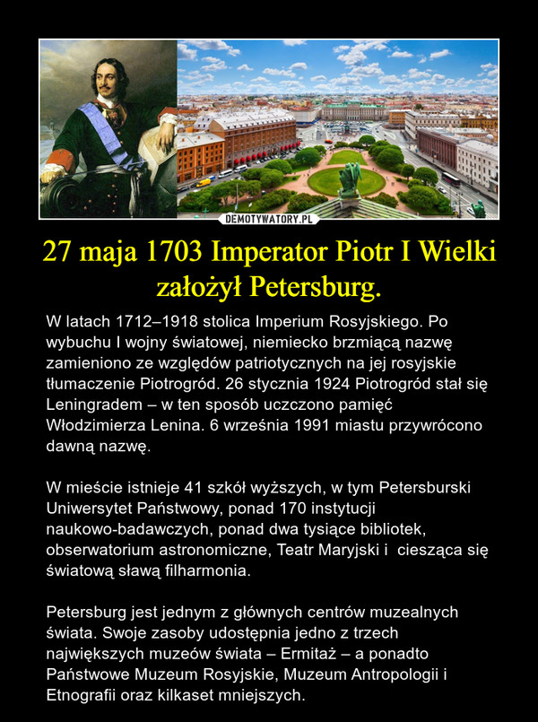 27 maja 1703 Imperator Piotr I Wielki założył Petersburg. – W latach 1712–1918 stolica Imperium Rosyjskiego. Po wybuchu I wojny światowej, niemiecko brzmiącą nazwę zamieniono ze względów patriotycznych na jej rosyjskie tłumaczenie Piotrogród. 26 stycznia 1924 Piotrogród stał się Leningradem – w ten sposób uczczono pamięć Włodzimierza Lenina. 6 września 1991 miastu przywrócono dawną nazwę. W mieście istnieje 41 szkół wyższych, w tym Petersburski Uniwersytet Państwowy, ponad 170 instytucji naukowo-badawczych, ponad dwa tysiące bibliotek, obserwatorium astronomiczne, Teatr Maryjski i  ciesząca się światową sławą filharmonia. Petersburg jest jednym z głównych centrów muzealnych świata. Swoje zasoby udostępnia jedno z trzech największych muzeów świata – Ermitaż – a ponadto Państwowe Muzeum Rosyjskie, Muzeum Antropologii i Etnografii oraz kilkaset mniejszych.