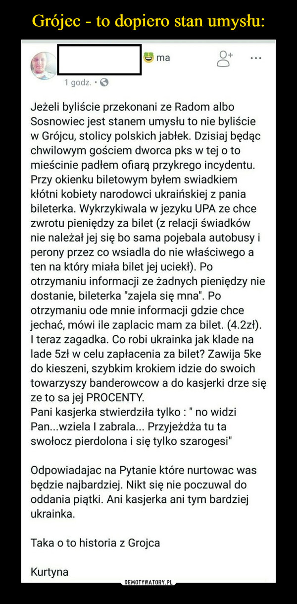 """–  O+ma1 godz. EJezeli byliscie przekonani ze Radom alboSosnowiec jest stanem umysłu to nie byliściew Grójcu, stolicy polskich jabłek. Dzisiaj będącchwilowym gościem dworca pks w tej o tomieścinie padłem ofiarą przykrego incydentu.Przy okienku biletowym byłem swiadkiemkłótni kobiety narodowci ukraińskiej z paniabileterka. Wykrzykiwala w jezyku UPA ze chcezwrotu pieniędzy za bilet (z relacji świadkównie należał jej się bo sama pojebala autobusy iperony przez co wsiadla do nie właściwego aten na który miała bilet jej uciekł). Pootrzymaniu informacji ze żadnych pieniędzy niedostanie, bileterka """"zajela się mna"""". Pootrzymaniu ode mnie informacji gdzie chcejechać, mówi ile zaplacic mam za bilet. (4.2zł)I teraz zagadka. Co robi ukrainka jak klade nalade 5zł w celu zapłacenia za bilet? Zawija 5kedo kieszeni, szybkim krokiem idzie do swoichtowarzyszy banderowcow a do kasjerki drze sięze to sa jej PROCENTY.Pani kasjerka stwierdziła tylko: """" no widziPan...wziela I zabrala... Przyjeżdża tu taswołocz pierdolona i się tylko szarogesi""""Odpowiadajac na Pytanie które nurtowac wasbędzie najbardziej. Nikt się nie poczuwal dooddania piątki. Ani kasjerka ani tym bardziejukrainkaTaka o to historia z GrojcaKurtyna"""