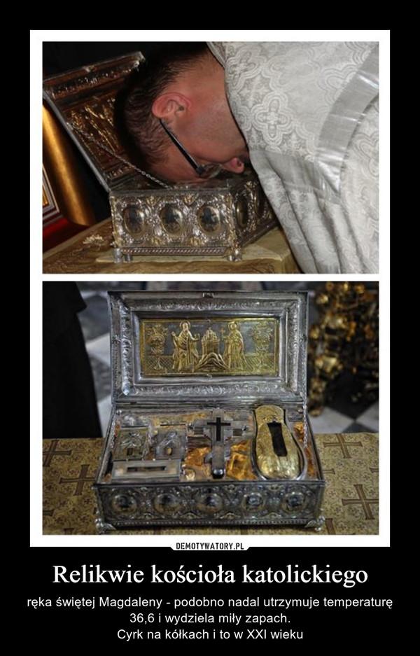 Relikwie kościoła katolickiego – ręka świętej Magdaleny - podobno nadal utrzymuje temperaturę 36,6 i wydziela miły zapach.Cyrk na kółkach i to w XXI wieku