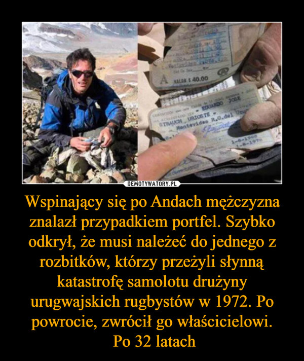 Wspinający się po Andach mężczyzna znalazł przypadkiem portfel. Szybko odkrył, że musi należeć do jednego z rozbitków, którzy przeżyli słynną katastrofę samolotu drużyny urugwajskich rugbystów w 1972. Po powrocie, zwrócił go właścicielowi. Po 32 latach –