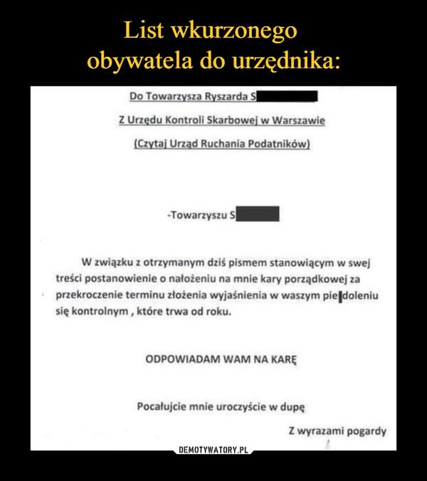 –  Do Towarzysza Ryszarda SZ Urzędu Kontroli Skarbowej w Warszawie(Czytaj Urząd Ruchania Podatników)-Towarzyszu SW związku z otrzymanym dziś pismem stanowiącym w swejtreści postanowienie o nałożeniu na mnie kary porządkowej zaprzekroczenie terminu złożenia wyjaśnienia w waszym pieldoleniusię kontrolnym, które trwa od roku.ODPOWIADAM WAM NA KARĘPocałujcie mnie uroczyście w dupeZ wyrazami pogardy