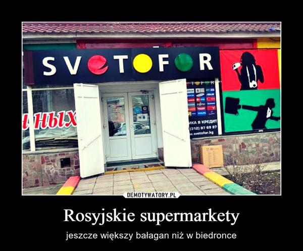 Rosyjskie supermarkety – jeszcze większy bałagan niż w biedronce