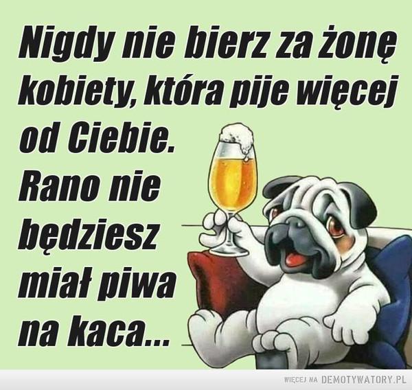 Rada na dziś –  Nigdy nie bierz za żonękobiety, która pije więcejod Ciebie. Rano nie będziesz miał piwa na kaca...
