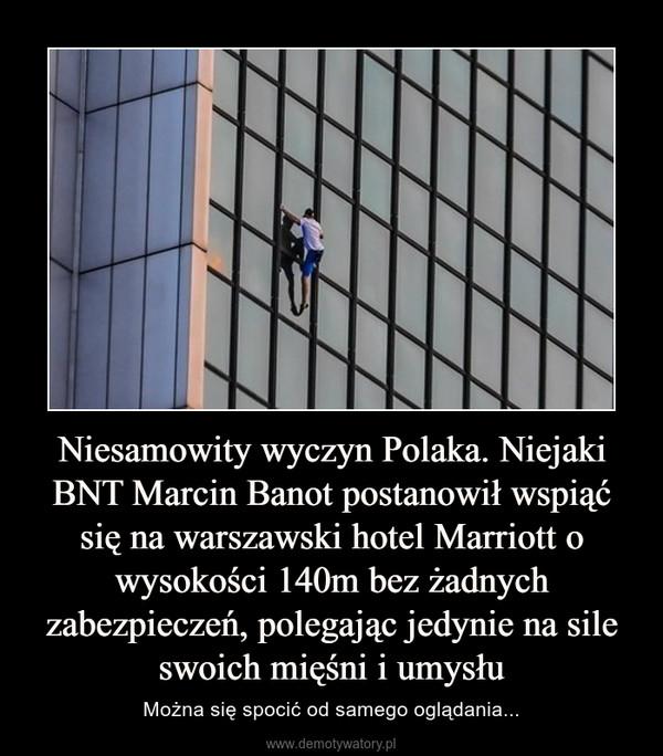 Niesamowity wyczyn Polaka. Niejaki BNT Marcin Banot postanowił wspiąć się na warszawski hotel Marriott o wysokości 140m bez żadnych zabezpieczeń, polegając jedynie na sile swoich mięśni i umysłu – Można się spocić od samego oglądania...