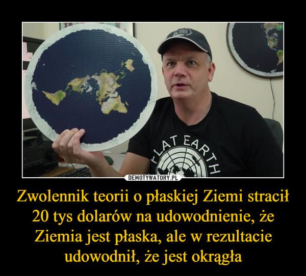 Zwolennik teorii o płaskiej Ziemi stracił 20 tys dolarów na udowodnienie, że Ziemia jest płaska, ale w rezultacie udowodnił, że jest okrągła –
