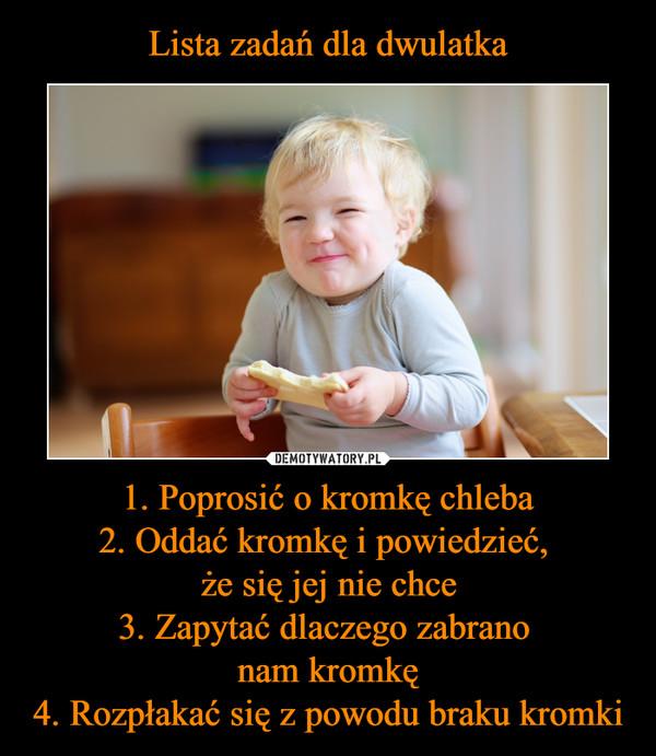 1. Poprosić o kromkę chleba2. Oddać kromkę i powiedzieć, że się jej nie chce3. Zapytać dlaczego zabrano nam kromkę4. Rozpłakać się z powodu braku kromki –