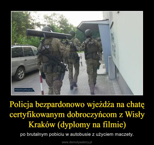 Policja bezpardonowo wjeżdża na chatę certyfikowanym dobroczyńcom z Wisły Kraków (dyplomy na filmie) – po brutalnym pobiciu w autobusie z użyciem maczety.