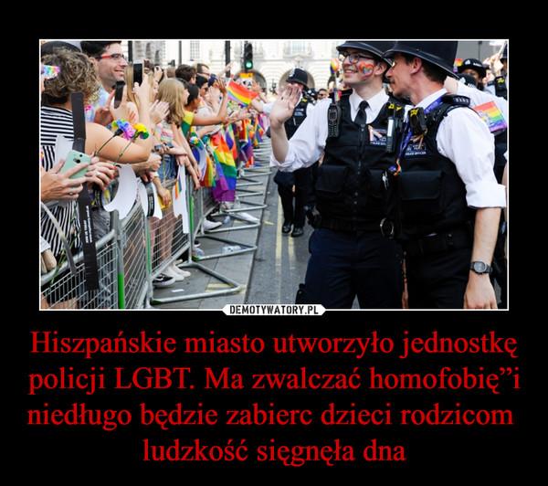 """Hiszpańskie miasto utworzyło jednostkę policji LGBT. Ma zwalczać homofobię""""i niedługo będzie zabierc dzieci rodzicom   ludzkość sięgnęła dna –"""
