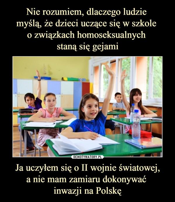 Ja uczyłem się o II wojnie światowej,a nie mam zamiaru dokonywać inwazji na Polskę –