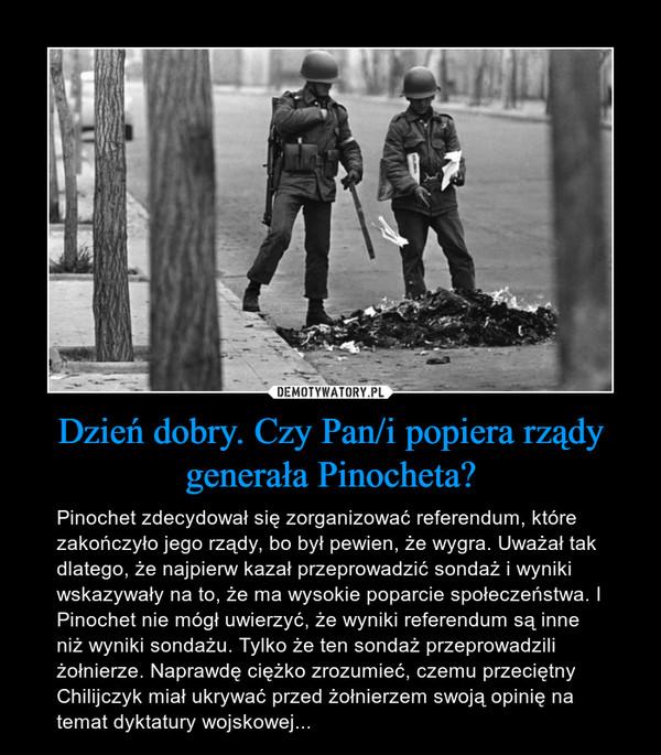 Dzień dobry. Czy Pan/i popiera rządy generała Pinocheta? – Pinochet zdecydował się zorganizować referendum, które zakończyło jego rządy, bo był pewien, że wygra. Uważał tak dlatego, że najpierw kazał przeprowadzić sondaż i wyniki wskazywały na to, że ma wysokie poparcie społeczeństwa. I Pinochet nie mógł uwierzyć, że wyniki referendum są inne niż wyniki sondażu. Tylko że ten sondaż przeprowadzili żołnierze. Naprawdę ciężko zrozumieć, czemu przeciętny Chilijczyk miał ukrywać przed żołnierzem swoją opinię na temat dyktatury wojskowej...
