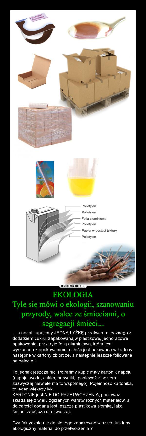 EKOLOGIATyle się mówi o ekologii, szanowaniu przyrody, walce ze śmieciami, o segregacji śmieci... – ... a nadal kupujemy JEDNĄ ŁYŻKĘ przetworu mlecznego z dodatkiem cukru, zapakowaną w plastikowe, jednorazowe opakowanie, przykryte folią aluminiową, która jest wyrzucana z opakowaniem, całość jest pakowana w kartony, następne w kartony zbiorcze, a następnie jeszcze foliowane na palecie !To jednak jeszcze nic. Potrafimy kupić mały kartonik napoju (napoju, woda, cukier, barwniki,  ponieważ z sokiem zazwyczaj niewiele ma to wspólnego). Pojemność kartonika, to jeden większy łyk. KARTONIK jest NIE DO PRZETWORZENIA, ponieważ składa się z wielu zgrzanych warstw różnych materiałów, a do całości dodana jest jeszcze plastikowa słomka, jako śmieć, zabójcza dla zwierząt.Czy faktycznie nie da się tego zapakować w szkło, lub inny ekologiczny materiał do przetworzenia ?