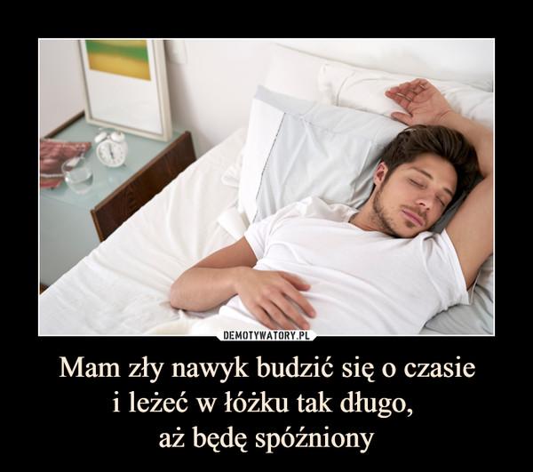 Mam zły nawyk budzić się o czasiei leżeć w łóżku tak długo, aż będę spóźniony –