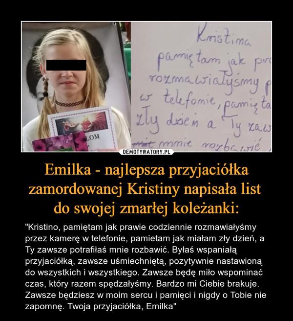 """Emilka - najlepsza przyjaciółka zamordowanej Kristiny napisała list do swojej zmarłej koleżanki: – """"Kristino, pamiętam jak prawie codziennie rozmawiałyśmy przez kamerę w telefonie, pamietam jak miałam zły dzień, a Ty zawsze potrafiłaś mnie rozbawić. Byłaś wspaniałą przyjaciółką, zawsze uśmiechniętą, pozytywnie nastawioną do wszystkich i wszystkiego. Zawsze będę miło wspominać czas, który razem spędzałyśmy. Bardzo mi Ciebie brakuje. Zawsze będziesz w moim sercu i pamięci i nigdy o Tobie nie zapomnę. Twoja przyjaciółka, Emilka"""""""
