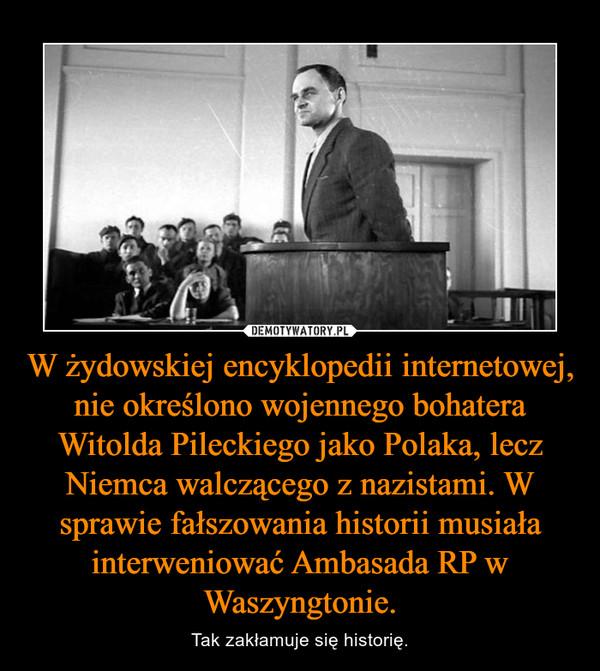 W żydowskiej encyklopedii internetowej, nie określono wojennego bohatera Witolda Pileckiego jako Polaka, lecz Niemca walczącego z nazistami. W sprawie fałszowania historii musiała interweniować Ambasada RP w Waszyngtonie. – Tak zakłamuje się historię.