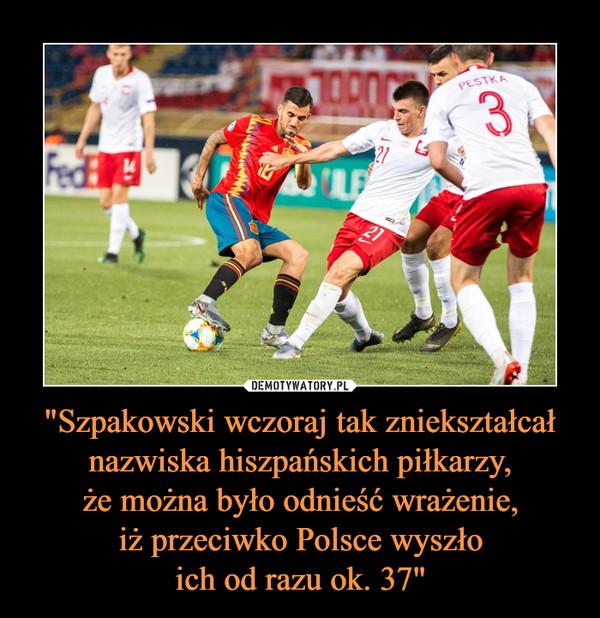 """""""Szpakowski wczoraj tak zniekształcał nazwiska hiszpańskich piłkarzy,że można było odnieść wrażenie,iż przeciwko Polsce wyszłoich od razu ok. 37"""" –"""