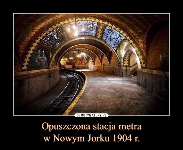 Opuszczona stacja metraw Nowym Jorku 1904 r. –