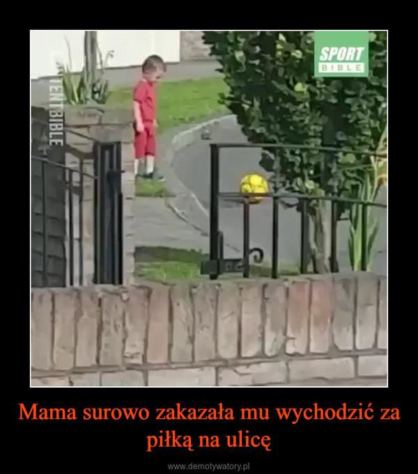 Mama surowo zakazała mu wychodzić za piłką na ulicę –