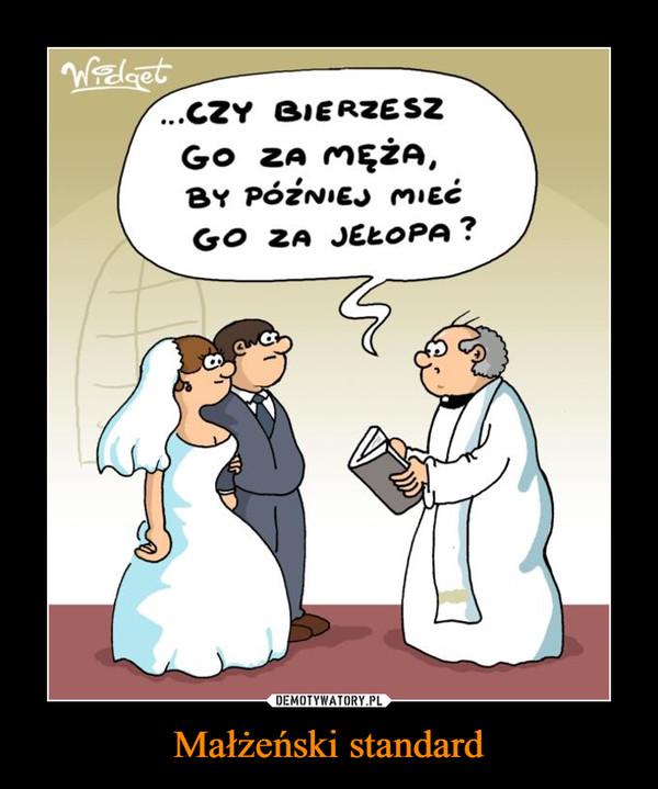 Małżeński standard –  CZY BIERZESZ GO ZA MĘŻA, BY PÓŹNIEJ MIEĆ GO ZA JEŁOPA?