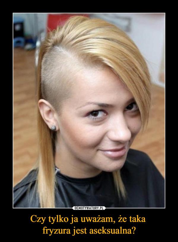 Czy tylko ja uważam, że taka fryzura jest aseksualna? –