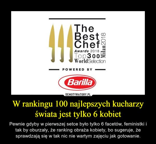 W rankingu 100 najlepszych kucharzy świata jest tylko 6 kobiet – Pewnie gdyby w pierwszej setce było tylko 6 facetów, feministki i tak by oburzały, że ranking obraża kobiety, bo sugeruje, że sprawdzają się w tak nic nie wartym zajęciu jak gotowanie. The best chef Top 300 world selection Powered by Barilla
