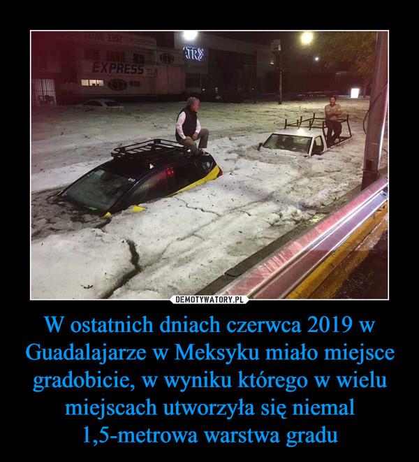 W ostatnich dniach czerwca 2019 w Guadalajarze w Meksyku miało miejsce gradobicie, w wyniku którego w wielu miejscach utworzyła się niemal 1,5-metrowa warstwa gradu –