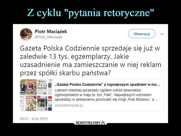 –  @Piotr_Maciazek V_Gazeta Polska Codziennie sprzedaje się już wzaledwie 13 tys. egzemplarzy. Jakieuzasadnienie ma zamieszczanie w niej reklamprzez spółki skarbu państwa?