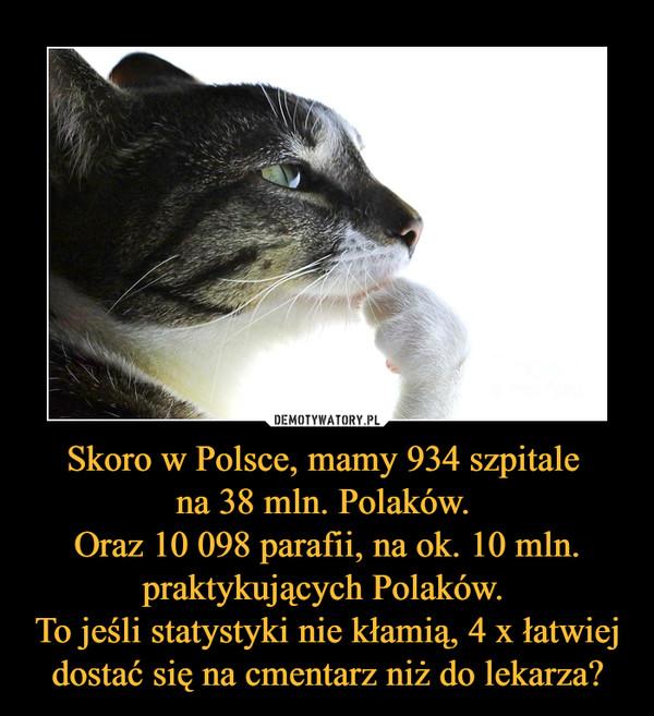 Skoro w Polsce, mamy 934 szpitale na 38 mln. Polaków. Oraz 10 098 parafii, na ok. 10 mln. praktykujących Polaków. To jeśli statystyki nie kłamią, 4 x łatwiej dostać się na cmentarz niż do lekarza? –