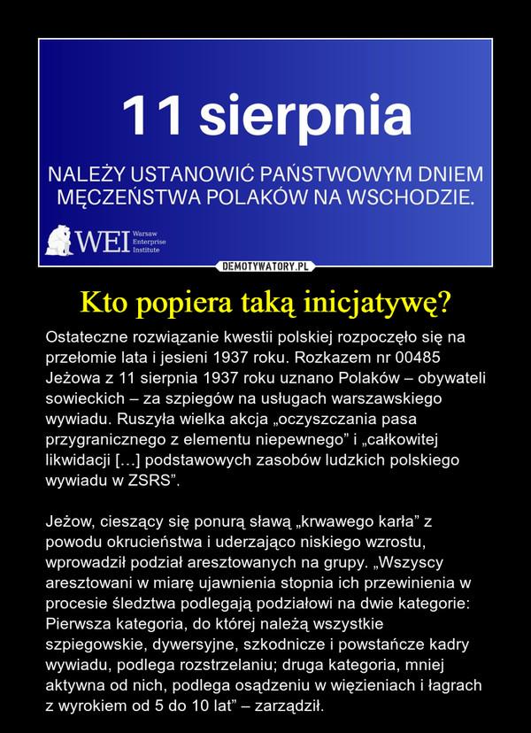 """Kto popiera taką inicjatywę? – Ostateczne rozwiązanie kwestii polskiej rozpoczęło się na przełomie lata i jesieni 1937 roku. Rozkazem nr 00485 Jeżowa z 11 sierpnia 1937 roku uznano Polaków – obywateli sowieckich – za szpiegów na usługach warszawskiego wywiadu. Ruszyła wielka akcja """"oczyszczania pasa przygranicznego z elementu niepewnego"""" i """"całkowitej likwidacji […] podstawowych zasobów ludzkich polskiego wywiadu w ZSRS"""".Jeżow, cieszący się ponurą sławą """"krwawego karła"""" z powodu okrucieństwa i uderzająco niskiego wzrostu, wprowadził podział aresztowanych na grupy. """"Wszyscy aresztowani w miarę ujawnienia stopnia ich przewinienia w procesie śledztwa podlegają podziałowi na dwie kategorie: Pierwsza kategoria, do której należą wszystkie szpiegowskie, dywersyjne, szkodnicze i powstańcze kadry wywiadu, podlega rozstrzelaniu; druga kategoria, mniej aktywna od nich, podlega osądzeniu w więzieniach i łagrach z wyrokiem od 5 do 10 lat"""" – zarządził."""