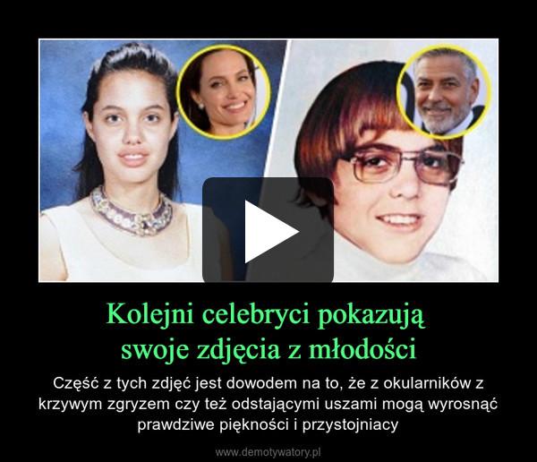 Kolejni celebryci pokazują swoje zdjęcia z młodości – Część z tych zdjęć jest dowodem na to, że z okularników z krzywym zgryzem czy też odstającymi uszami mogą wyrosnąć prawdziwe piękności i przystojniacy