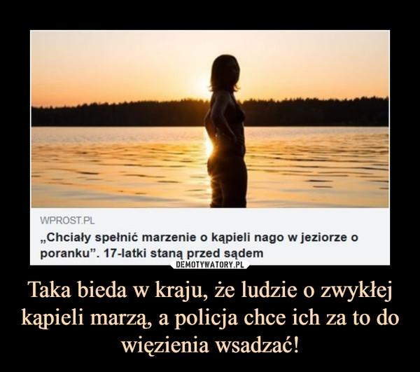 Taka bieda w kraju, że ludzie o zwykłej kąpieli marzą, a policja chce ich za to do więzienia wsadzać! –
