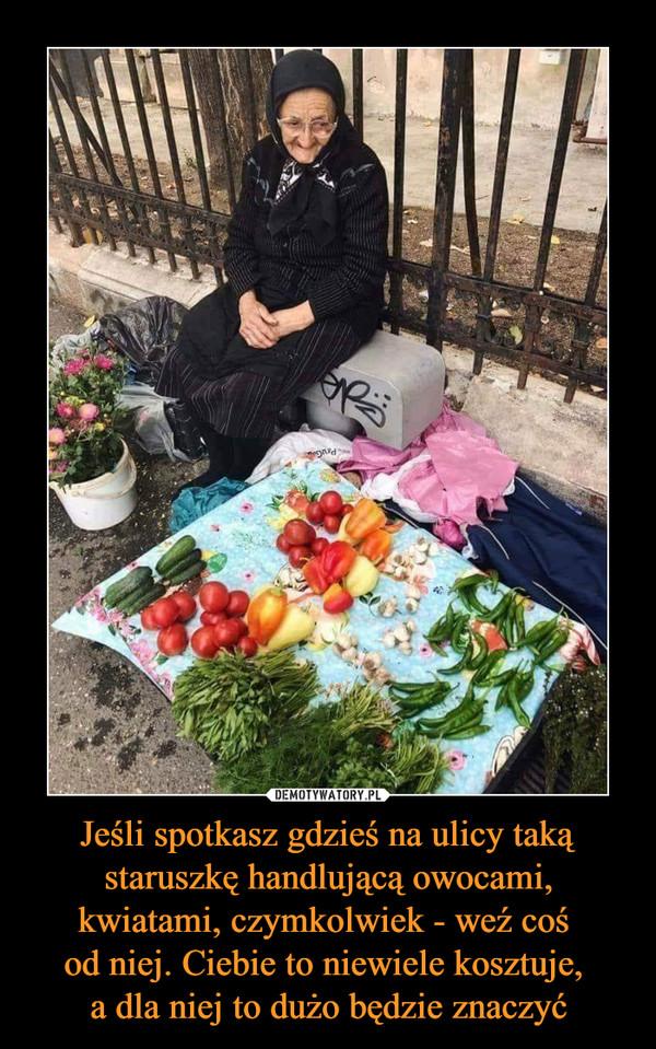 Jeśli spotkasz gdzieś na ulicy taką staruszkę handlującą owocami, kwiatami, czymkolwiek - weź coś od niej. Ciebie to niewiele kosztuje, a dla niej to dużo będzie znaczyć –