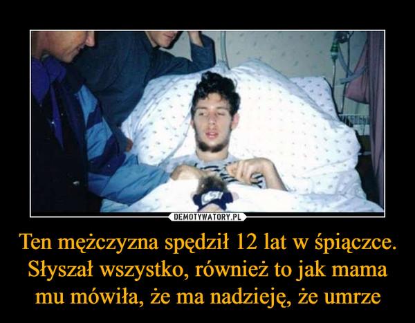 Ten mężczyzna spędził 12 lat w śpiączce. Słyszał wszystko, również to jak mama mu mówiła, że ma nadzieję, że umrze –