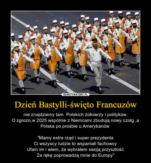 """Dzień Bastylli-święto Francuzów – nie znajdziemy tam  Polskich żołnierzy i polityków.O zgrozo,w 2025 wspólnie z Niemcami zbudują nowy czołg ,a Polska po prośbie u Amerykanów  """"Mamy extra rząd i super prezydentaCi wszyscy ludzie to wspaniali fachowcyUfam im i wiem, że wybrałem swoją przyszłośćZa rękę poprowadzą mnie do Europy"""""""