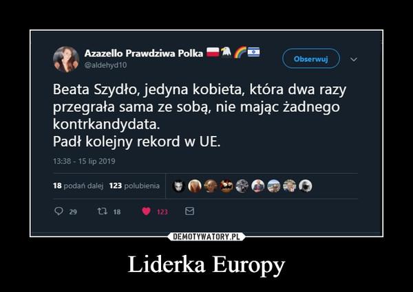 Liderka Europy –  AAzazello Prawdziwa PolkaObserwuj@aldehyd10Beata Szydło, jedyna kobieta, która dwa razyprzegrała sama ze sobą, nie mając żadnegokontrkandydata.Padł kolejny rekord w UE.13:3815 lip 201918 podań dalej123 polubieniat 1829123