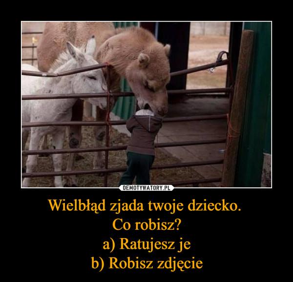 Wielbłąd zjada twoje dziecko. Co robisz?a) Ratujesz jeb) Robisz zdjęcie –