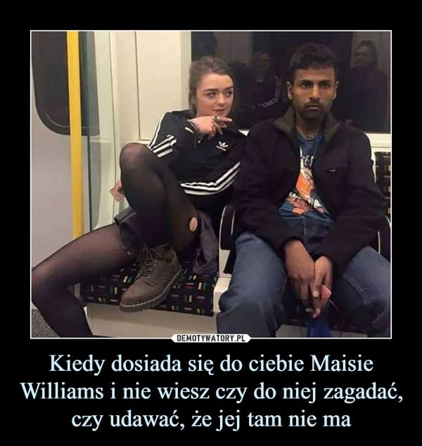 Kiedy dosiada się do ciebie Maisie Williams i nie wiesz czy do niej zagadać, czy udawać, że jej tam nie ma –