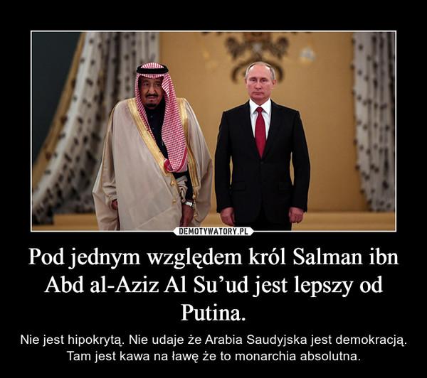 Pod jednym względem król Salman ibn Abd al-Aziz Al Su'ud jest lepszy od Putina. – Nie jest hipokrytą. Nie udaje że Arabia Saudyjska jest demokracją. Tam jest kawa na ławę że to monarchia absolutna.